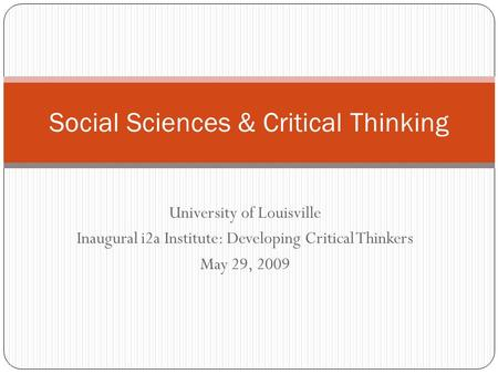 University of Louisville Inaugural i2a Institute: Developing Critical Thinkers May 29, 2009 Social Sciences & Critical Thinking.