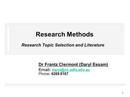 1 Research Methods Research Topic Selection and Literature Dr Frantz Clermont (Daryl Essam)    Phone: 6268.