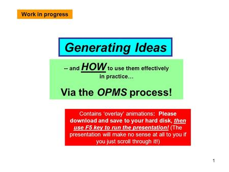 1 Generating Ideas -- and HOW to use them effectively in practice… Via the OPMS process! Contains 'overlay' animations: Please download and save to your.