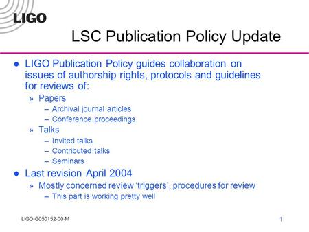 LIGO-G050152-00-M LIGO R&D1 LSC Publication Policy Update LIGO Publication Policy guides collaboration on issues of authorship rights, protocols and guidelines.