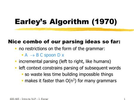 600.465 - Intro to NLP - J. Eisner1 Earley's Algorithm (1970) Nice combo of our parsing ideas so far:  no restrictions on the form of the grammar:  A.