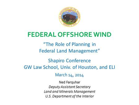 "FEDERAL OFFSHORE WIND ""The Role of Planning in Federal Land Management"" Shapiro Conference GW Law School, Univ. of Houston, and ELI March 14, 2014 Ned."