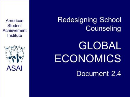 Redesigning School Counseling GLOBAL ECONOMICS Document 2.4 American Student Achievement Institute ASAI.