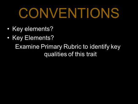 CONVENTIONS Key elements? Key Elements? Examine Primary Rubric to identify key qualities of this trait 1.