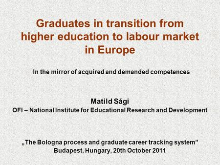 Graduates in transition from higher education to labour market in Europe In the mirror of acquired and demanded competences Matild Sági OFI – National.