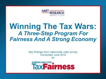 HART RESEARCH ASSOTESCIA Key findings from nationwide voter survey Conducted June 2012 for Winning The Tax Wars: A Three-Step Program For Fairness And.