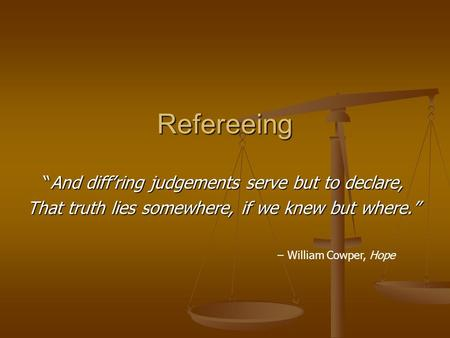"Refereeing ""And diff'ring judgements serve but to declare, That truth lies somewhere, if we knew but where."" – William Cowper, Hope."