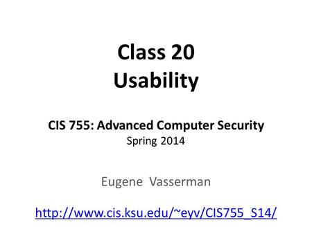 Class 20 Usability CIS 755: Advanced Computer Security Spring 2014 Eugene Vasserman