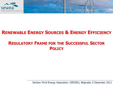 R ENEWABLE E NERGY S OURCES & E NERGY E FFICIENCY R EGULATORY F RAME FOR THE S UCCESSFUL S ECTOR P OLICY Serbian Wind Energy Association (SEWEA), Belgrade,