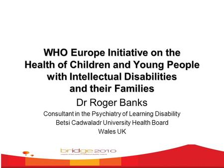 WHO Europe Initiative on the Health of Children and Young People with Intellectual Disabilities and their Families Dr Roger Banks Consultant in the Psychiatry.