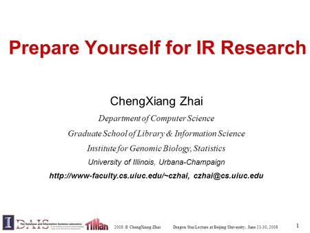 2008 © ChengXiang Zhai Dragon Star Lecture at Beijing University, June 21-30, 2008 1 Prepare Yourself for IR Research ChengXiang Zhai Department of Computer.
