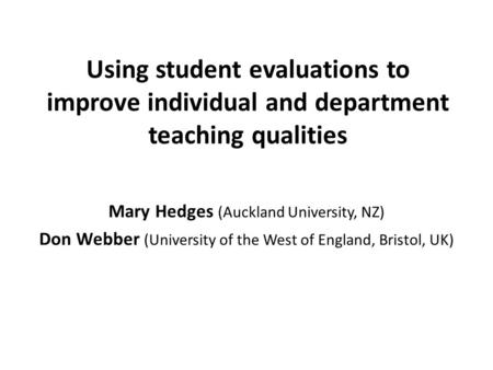 Using student evaluations to improve individual and department teaching qualities Mary Hedges (Auckland University, NZ) Don Webber (University of the West.