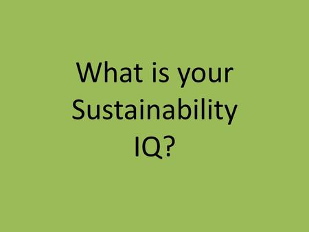 What is your Sustainability IQ?. Renewable Energy Eat Your Greens UB FactsClimate ChangeI recycle because… 100 200 300 400 500.