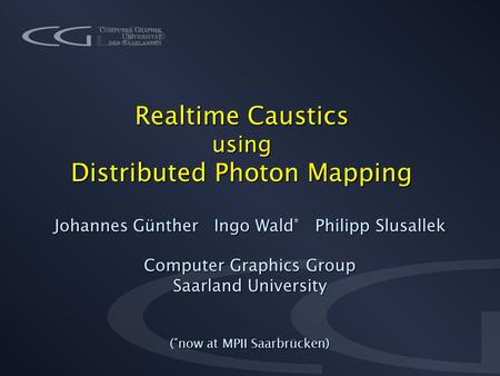 Realtime Caustics using Distributed Photon Mapping Johannes Günther Ingo Wald * Philipp Slusallek Computer Graphics Group Saarland University ( * now at.