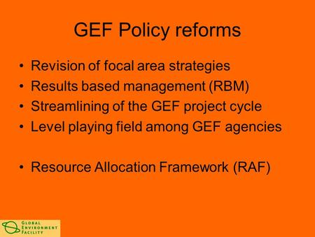 GEF Policy reforms Revision of focal area strategies Results based management (RBM) Streamlining of the GEF project cycle Level playing field among GEF.
