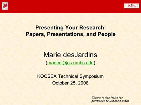 Presenting Your Research: Papers, Presentations, and People Marie desJardins KOCSEA Technical Symposium October.
