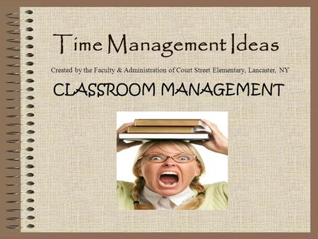 Time Management Ideas CLASSROOM MANAGEMENT Created by the Faculty & Administration of Court Street Elementary, Lancaster, NY.