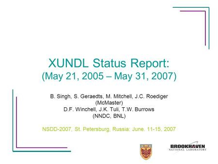 XUNDL Status Report: (May 21, 2005 – May 31, 2007) B. Singh, S. Geraedts, M. Mitchell, J.C. Roediger (McMaster) D.F. Winchell, J.K. Tuli, T.W. Burrows.