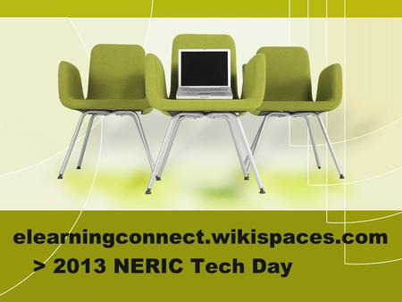 Elearningconnect.wikispaces.com > 2013 NERIC Tech Day.