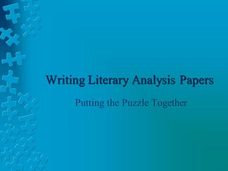 Writing Literary Analysis Papers Putting the Puzzle Together.
