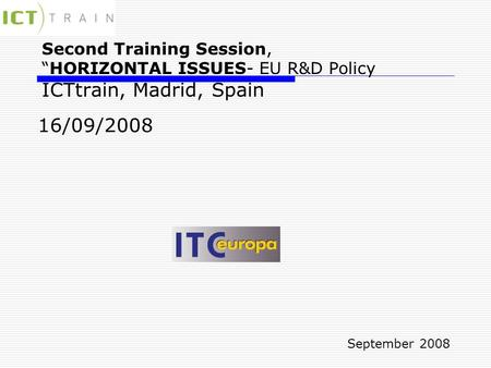 "Second Training Session, ""HORIZONTAL ISSUES- EU R&D Policy ICTtrain, Madrid, Spain 16/09/2008 September 2008."