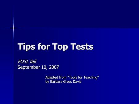 "Tips for Top Tests FOSL fall September 10, 2007 Adapted from ""Tools for Teaching"" by Barbara Gross Davis."