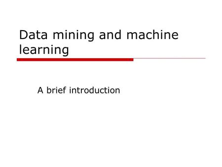 Data mining and machine learning A brief introduction.