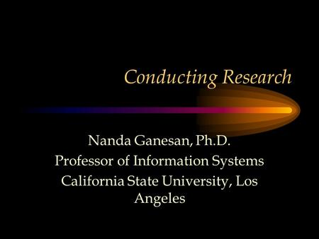 Conducting Research Nanda Ganesan, Ph.D. Professor of Information Systems California State University, Los Angeles.