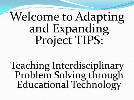 Welcome to Adapting and Expanding Project TIPS: Teaching Interdisciplinary Problem Solving through Educational Technology.