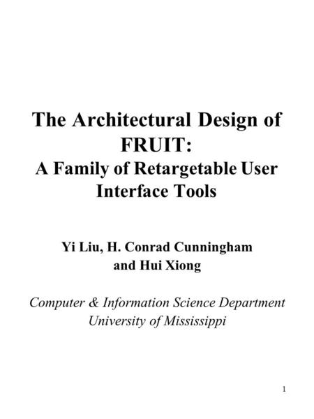 1 The Architectural Design of FRUIT: A Family of Retargetable User Interface Tools Yi Liu, H. Conrad Cunningham and Hui Xiong Computer & Information Science.
