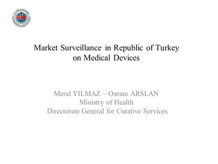 Market Surveillance in Republic of Turkey on Medical Devices Meral YILMAZ – Osman ARSLAN Ministry of Health Directorate General for Curative Services.