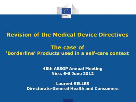 Revision of the Medical Device Directives The case of 'Borderline' Products used in a self-care context 48th AESGP Annual Meeting Nice, 6-8 June 2012 Laurent.