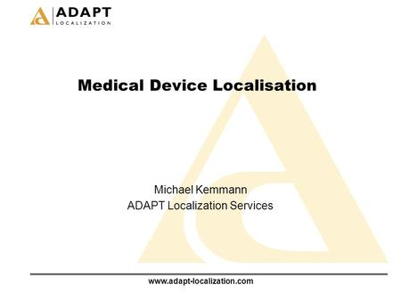 Www.adapt-localization.com Medical Device Localisation Michael Kemmann ADAPT Localization Services.