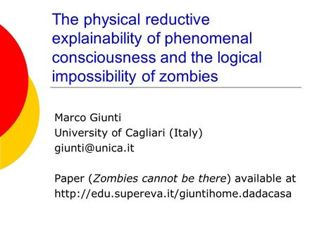 The physical reductive explainability of phenomenal consciousness and the logical impossibility of zombies Marco Giunti University of Cagliari (Italy)