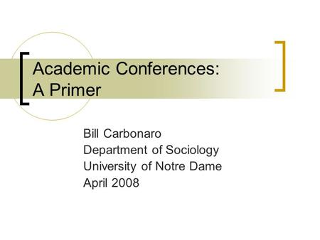 Academic Conferences: A Primer Bill Carbonaro Department of Sociology University of Notre Dame April 2008.