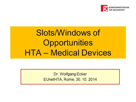 Slots/Windows of Opportunities HTA – Medical Devices Dr. Wolfgang Ecker EUnetHTA, Rome, 30. 10. 2014.