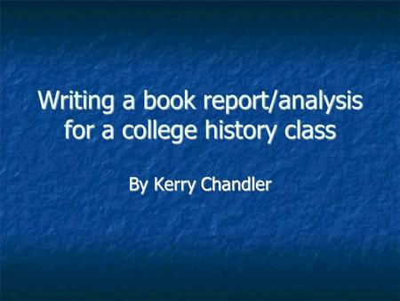 Writing a book report/analysis for a college history class By Kerry Chandler.