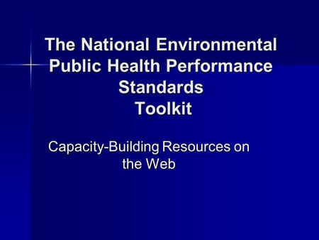 The National Environmental Public Health Performance Standards Toolkit Capacity-Building Resources on the Web.
