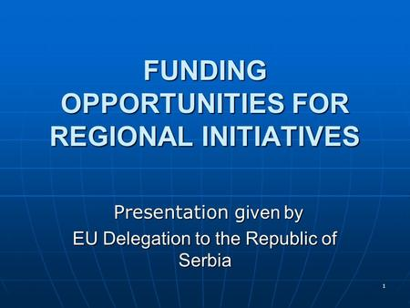 1 FUNDING OPPORTUNITIES FOR REGIONAL INITIATIVES Presentation g iven by Presentation g iven by EU Delegation to the Republic of Serbia.