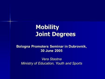 Mobility Joint Degrees Bologna Promoters Seminar in Dubrovnik, 30 June 2005 Vera Stastna Ministry of Education, Youth and Sports.