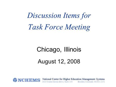 Discussion Items for Task Force Meeting Chicago, Illinois August 12, 2008 National Center for Higher Education Management Systems 3035 Center Green Drive,