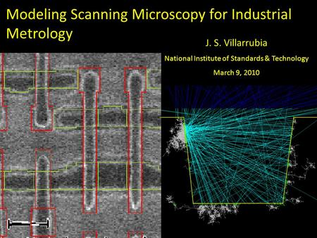Nanomanufacturing Metrology 1 Modeling Scanning Microscopy for Industrial Metrology J. S. Villarrubia National Institute of Standards & Technology March.