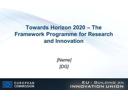 Towards Horizon 2020 – The Framework Programme for Research and Innovation [Name] [DG]