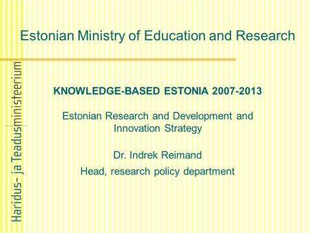 Estonian Ministry of Education and Research KNOWLEDGE-BASED ESTONIA 2007-2013 Estonian Research and Development and Innovation Strategy Dr. Indrek Reimand.