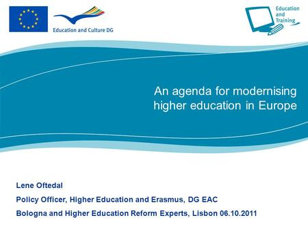 An agenda for modernising higher education in Europe Lene Oftedal Policy Officer, Higher Education and Erasmus, DG EAC Bologna and Higher Education Reform.