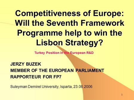 1 Competitiveness of Europe: Will the Seventh Framework Programme help to win the Lisbon Strategy? JERZY BUZEK MEMBER OF THE EUROPEAN PARLIAMENT RAPPORTEUR.