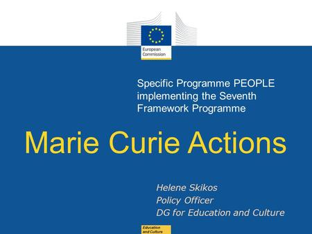 Date: in 12 pts Education and Culture Specific Programme PEOPLE implementing the Seventh Framework Programme Marie Curie Actions Helene Skikos Policy Officer.
