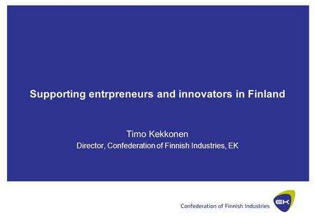 Supporting entrpreneurs and innovators in Finland Timo Kekkonen Director, Confederation of Finnish Industries, EK.