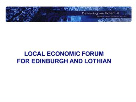 LOCAL ECONOMIC FORUM FOR EDINBURGH AND LOTHIAN. A Brief History…….. Established in 2000, one for each LEC area Charged with removing duplication in business.