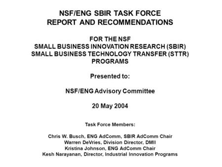 NSF/ENG SBIR TASK FORCE REPORT AND RECOMMENDATIONS FOR THE NSF SMALL BUSINESS INNOVATION RESEARCH (SBIR) SMALL BUSINESS TECHNOLOGY TRANSFER (STTR) PROGRAMS.